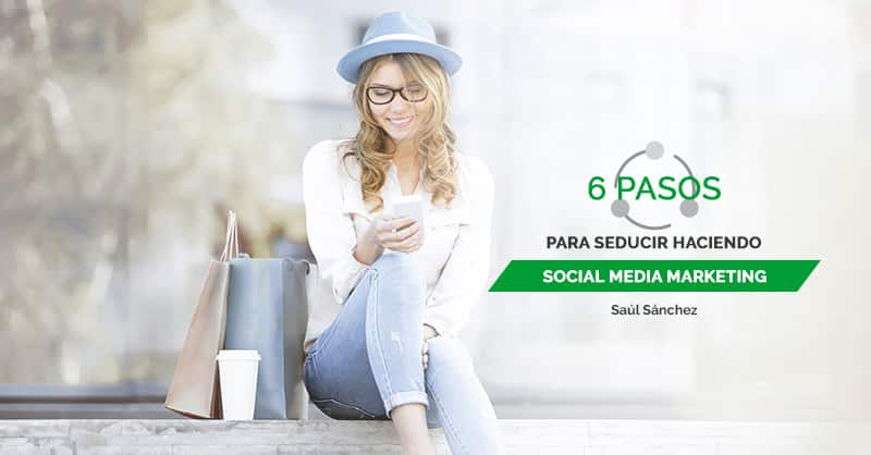 6 pasos para seducir haciendo social media marketing