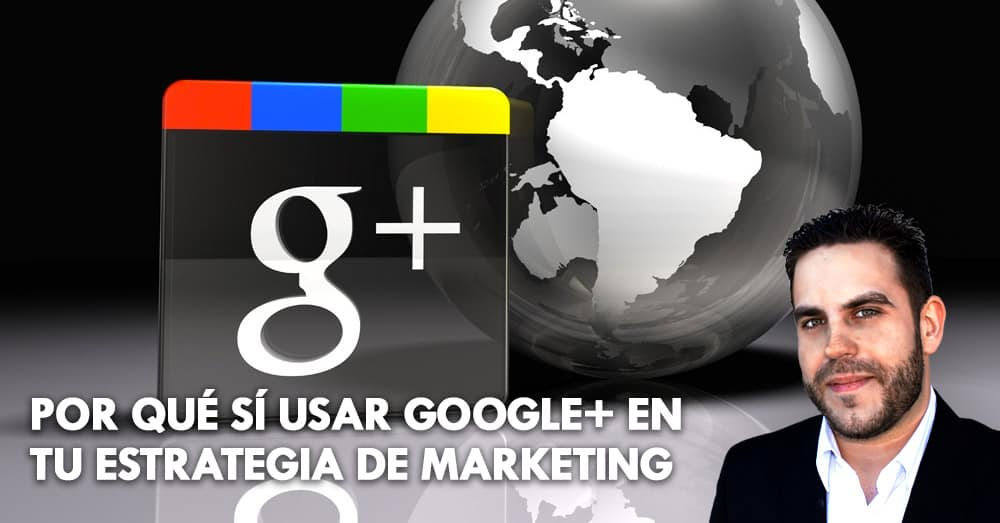 Por qué sí usar Google+ en tu estrategia de marketing